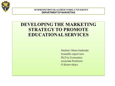 DEVELOPING THE MARKETING STRATEGY TO PROMOTE EDUCATIONAL SERVICES Student: Olena Garkusha Scientific supervisor: Ph D in Economics Associate Professor.