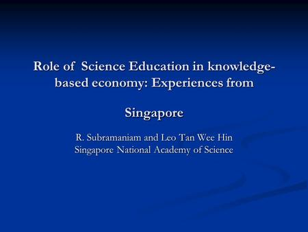 Role of Science Education in knowledge- based economy: Experiences from Singapore R. Subramaniam and Leo Tan Wee Hin Singapore National Academy of Science.