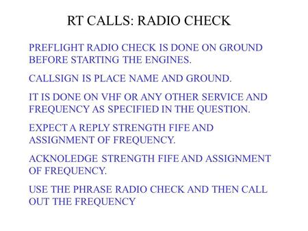 RT CALLS: RADIO CHECK PREFLIGHT RADIO CHECK IS DONE ON GROUND BEFORE STARTING THE ENGINES. CALLSIGN IS PLACE NAME AND GROUND. IT IS DONE ON VHF OR ANY.