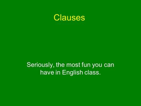 Clauses Seriously, the most fun you can have in English class.