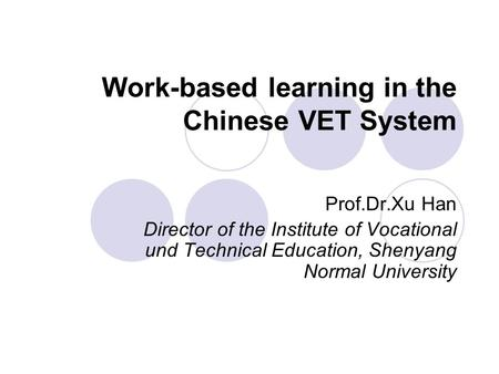 Work-based learning in the Chinese VET System Prof.Dr.Xu Han Director of the Institute of Vocational und Technical Education, Shenyang Normal University.