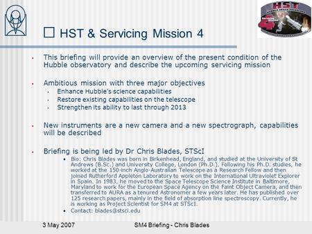 3 May 2007SM4 Briefing - Chris Blades HST & Servicing Mission 4 This briefing will provide an overview of the present condition of the Hubble observatory.