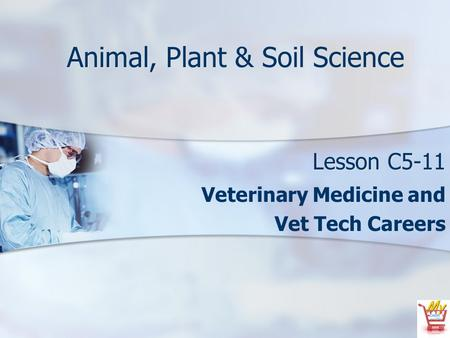 Animal, Plant & Soil Science Lesson C5-11 Veterinary Medicine and Vet Tech Careers.