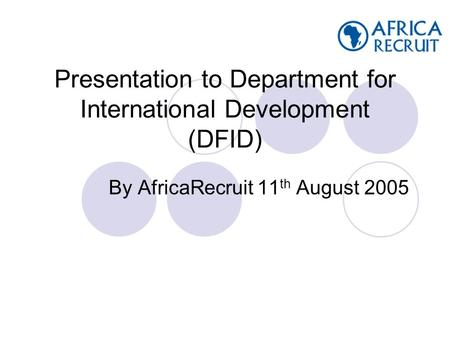 Presentation to Department for International Development (DFID) By AfricaRecruit 11 th August 2005.