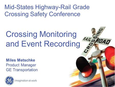 Crossing Monitoring and Event Recording Miles Metschke Product Manager GE Transportation Mid-States Highway-Rail Grade Crossing Safety Conference.