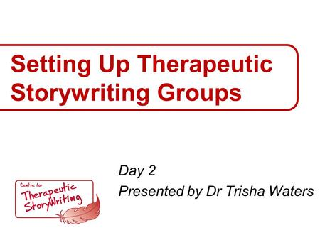 Setting Up Therapeutic Storywriting Groups Day 2 Presented by Dr Trisha Waters.