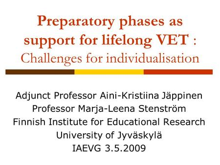 Preparatory phases as support for lifelong VET : Challenges for individualisation Adjunct Professor Aini-Kristiina Jäppinen Professor Marja-Leena Stenström.