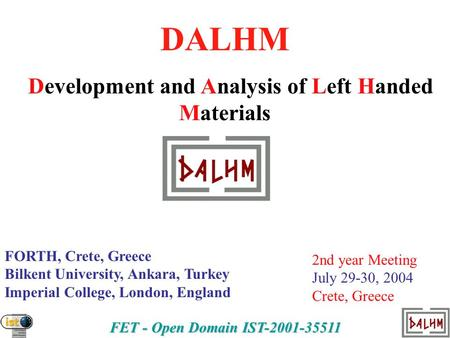 FET - Open Domain IST-2001-35511 DALHM Development and Analysis of Left Handed Materials FORTH, Crete, Greece Bilkent University, Ankara, Turkey Imperial.