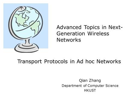 Qian Zhang Department of Computer Science HKUST Advanced Topics in Next- Generation Wireless Networks Transport Protocols in Ad hoc Networks.
