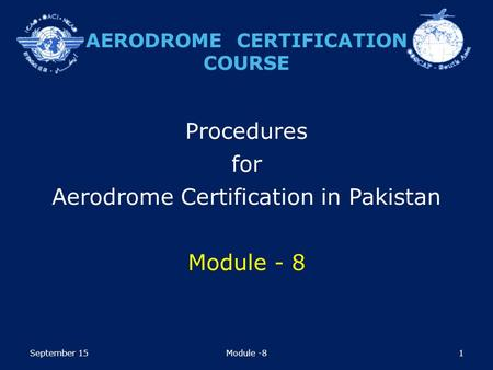 1 Procedures for Aerodrome Certification in Pakistan Module - 8 AERODROME CERTIFICATION COURSE September 15Module -8.