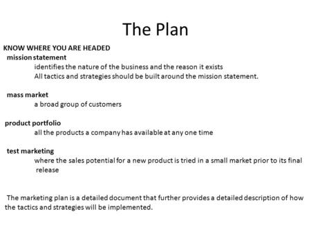 The Plan KNOW WHERE YOU ARE HEADED mission statement identifies the nature of the business and the reason it exists All tactics and strategies should be.