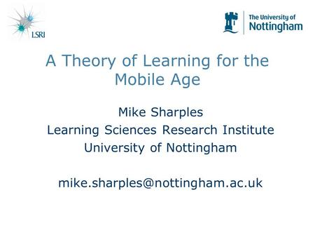 A Theory of Learning for the Mobile Age Mike Sharples Learning Sciences Research Institute University of Nottingham