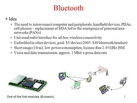 1 <strong>Bluetooth</strong>  Idea The need to interconnect computer and peripherals, handheld devices, PDAs, cell phones – replacement of IrDA led to the emergence of.