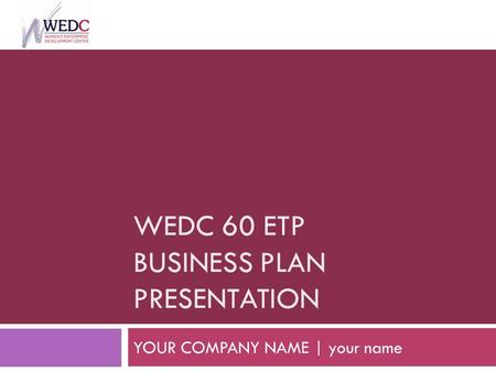 WEDC 60 ETP BUSINESS PLAN PRESENTATION YOUR COMPANY NAME | your name.