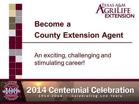 Become a County Extension Agent An exciting, challenging and stimulating career! Improving Lives. Improving Texas.