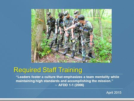 "Required Staff Training ""Leaders foster a culture that emphasizes a team mentality while maintaining high standards and accomplishing the mission."" ~ AFDD."