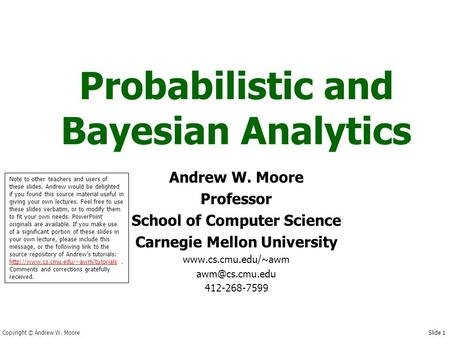 Copyright © Andrew W. Moore Slide 1 Probabilistic and Bayesian Analytics Andrew W. Moore Professor School of Computer Science Carnegie Mellon University.