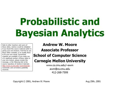Aug 25th, 2001Copyright © 2001, Andrew W. Moore Probabilistic and Bayesian Analytics Andrew W. Moore Associate Professor School of Computer Science Carnegie.