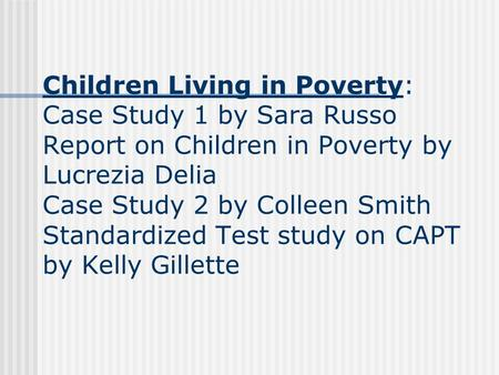 Children Living in Poverty: Case Study 1 by Sara Russo Report on Children in Poverty by Lucrezia Delia Case Study 2 by Colleen Smith Standardized Test.
