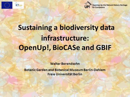 Sustaining a biodiversity data infrastructure: OpenUp!, BioCASe and GBIF Walter Berendsohn Botanic Garden and Botanical Museum Berlin-Dahlem Freie Universität.