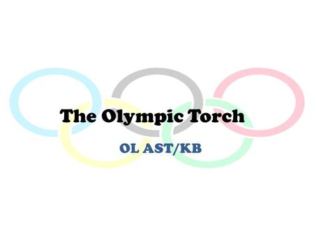 The Olympic Torch OL AST/KB. The History of the Olympics Olympic Games began over 2,700 years ago in Olympia, in southwest Greece. The Games were part.