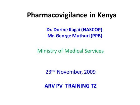 Pharmacovigilance in Kenya Dr. Dorine Kagai (NASCOP) Mr. George Muthuri (PPB) Ministry of Medical Services 23 nd November, 2009 ARV PV TRAINING TZ.