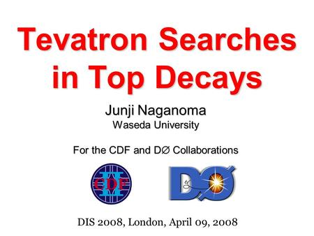 Tevatron Searches in Top Decays Junji Naganoma Waseda University For the CDF and D  Collaborations DIS 2008, London, April 09, 2008.
