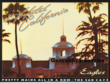 Geovanny J. Berrios.  Hotel California is an album released by the rock band Eagles in 1976.