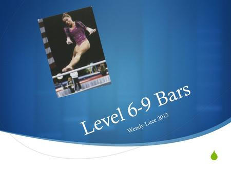  Level 6-9 Bars Wendy Luce 2013. Level 6 Requirements  Start Value – 10.00  No Bonus  Value Parts  5 each  1 0.30 each Winnie Witten.