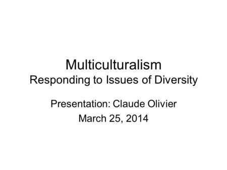 Multiculturalism Responding to Issues of Diversity Presentation: Claude Olivier March 25, 2014.
