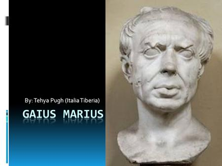 By: Tehya Pugh (Italia Tiberia). What is Gaius' real name?  His full name is Gaius Julius Marius.