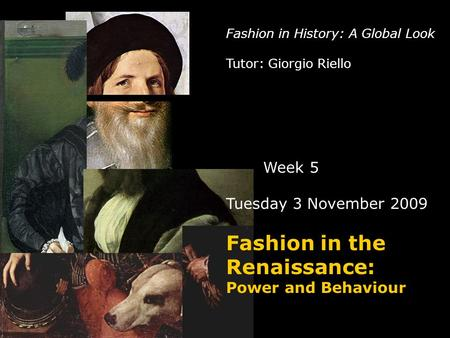 Fashion in History: A Global Look Tutor: Giorgio Riello Week 5 Tuesday 3 November 2009 Fashion in the Renaissance: Power and Behaviour.