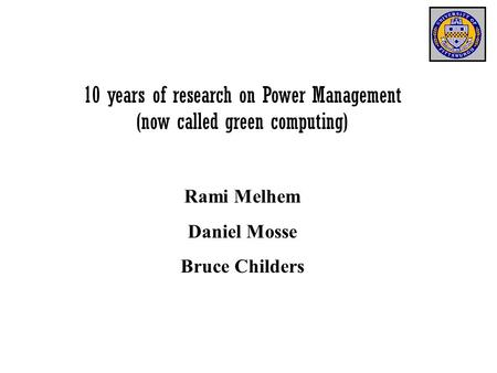 10 years of research on Power Management (now called green computing) Rami Melhem Daniel Mosse Bruce Childers.