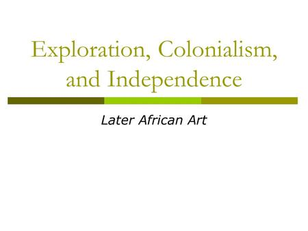 Exploration, Colonialism, and Independence Later African Art.