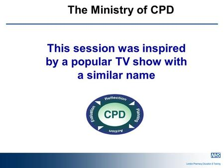 The Ministry of CPD This session was inspired by a popular TV show with a similar name.