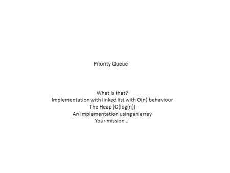 Priority Queue What is that? Implementation with linked list with O(n) behaviour The Heap (O(log(n)) An implementation using an array Your mission …