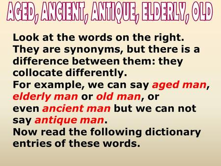 Look at the words on the right. They are synonyms, but there is a difference between them: they collocate differently. For example, we can say aged man,