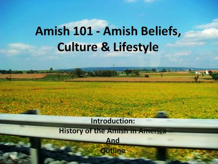 Amish 101 - Amish Beliefs, Culture & Lifestyle Introduction: History of the Amish in America And Outline.