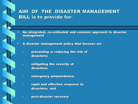 AIM OF THE <strong>DISASTER</strong> <strong>MANAGEMENT</strong> BILL is to provide for- An integrated, co-ordinated and common approach to <strong>disaster</strong> managementAn integrated, co-ordinated.