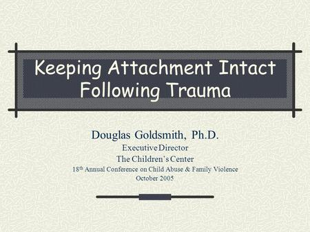 Keeping Attachment Intact Following Trauma Douglas Goldsmith, Ph.D. Executive Director The Children's Center 18 th Annual Conference on Child Abuse & Family.