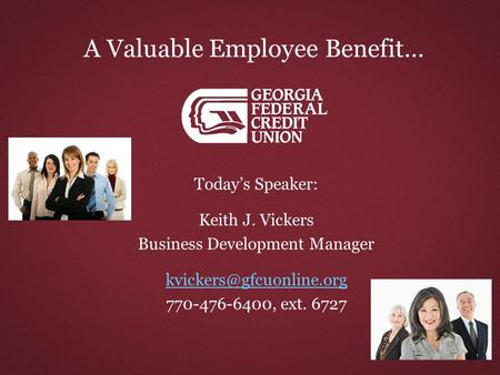 A Valuable Employee Benefit… Today's Speaker: Keith J. Vickers Business Development Manager 770-476-6400, ext. 6727.