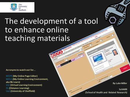 The development of a tool to enhance online teaching materials By Luke Miller ScHARR (School of Health and Related Research) Acronyms to watch out for...