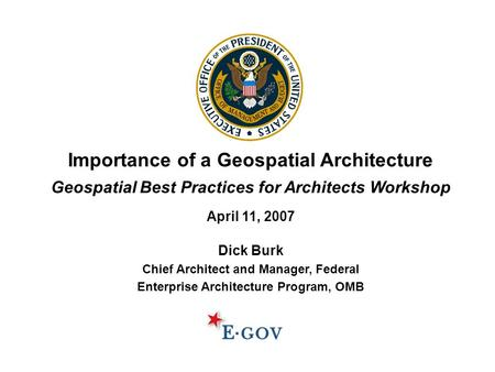 Importance of a Geospatial Architecture Geospatial Best Practices for Architects Workshop April 11, 2007 Dick Burk Chief Architect and Manager, Federal.
