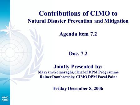 Contributions of CIMO to Natural Disaster Prevention and Mitigation Agenda item 7.2 Doc. 7.2 Jointly Presented by: Maryam Golnaraghi, Chief of DPM Programme.