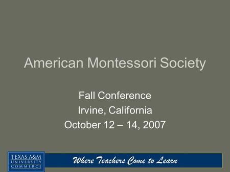 Where <strong>Teachers</strong> Come to Learn American Montessori Society Fall Conference Irvine, California October 12 – 14, 2007.