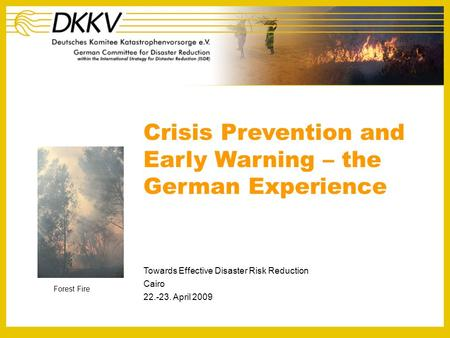 Crisis Prevention and Early Warning – the German Experience Towards Effective Disaster Risk Reduction Cairo 22.-23. April 2009 Forest Fire.