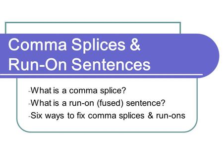 Comma Splices & Run-On Sentences - What is a comma splice? - What is a run-on (fused) sentence? - Six ways to fix comma splices & run-ons.
