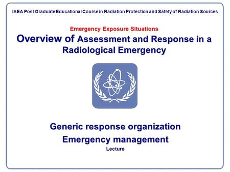 Emergency Exposure Situations Overview of Assessment and Response in a Radiological Emergency Generic response organization Emergency management Lecture.