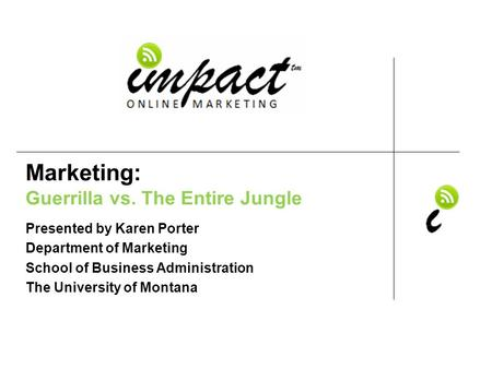 Presented by Karen Porter UM School of Business Administration & ImpactOnlineMarketing.com Marketing: Guerrilla vs. The Entire Jungle Presented by Karen.