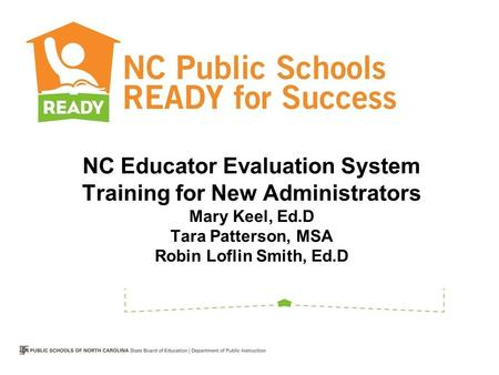 NC Educator Evaluation System Training for New Administrators Mary Keel, Ed.D Tara Patterson, MSA Robin Loflin Smith, Ed.D.